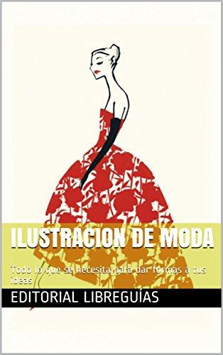 ILUSTRACION DE MODA: Todo lo que se necesita para dar formas a tus ideas por Editorial LibreGuías