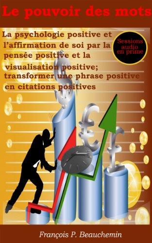 Le pouvoir des mots - La psychologie positive et l'affirmation de soi par la pensée positive et la visualisation positive ; transformer une phrase positive en citations positives par François P. Beauchemin
