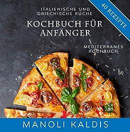 Kochbuch für Anfänger, italienische und griechische Küche: mediterranes  Kochbuch