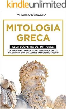 Mitologia Greca: Alla Scoperta dei Miti Greci. Un viaggio nei racconti epici dell'Antica Grecia tra Divinità, Eroi e Leggende dall'eterno fascino.