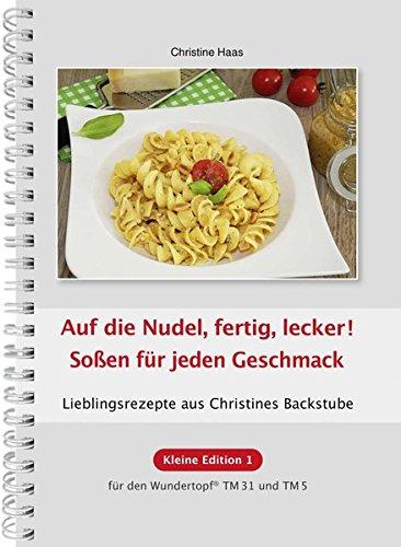 Auf die Nudel, fertig, lecker! Soßen für jeden Geschmack: Lieblingsrezepte aus Christines Backstube /Kleine Edition 1 für den Wundertopf TM31 und TM5, ... Edition... für den Wundertopf TM31 und TM5)