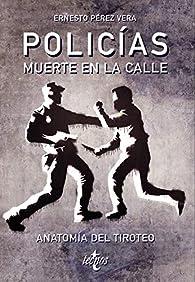 Policias: muerte en la calle: Anatomía del tiroteo par  Ernesto Pérez Vera