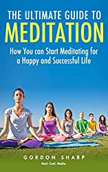 The Ultimate Guide to Meditation - How You can Start Meditating for a Happy and Successful Life (English Edition)