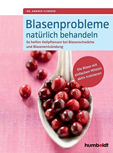 Blasenprobleme natürlich behandeln: So helfen Heilpflanzen bei Blasenschwäche und Blasenentzündungen. Die Blase mit einfachen Mitteln aktiv trainieren (Und Trainieren Behandeln)