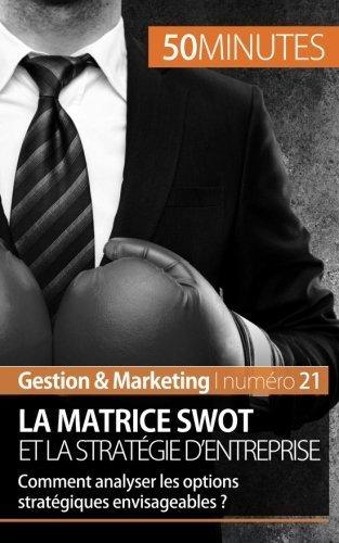 La matrice Swot et la stratégie d'entreprise: Comment analyser les options stratégiques envisageables ? de Christophe Speth (18 novembre 2014) Broché