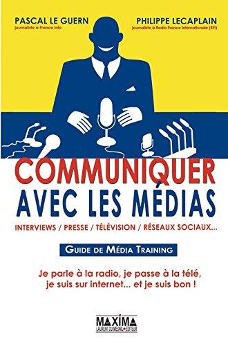 Communiquer avec les médias: Interview, presse, télévision, réseaux sociaux par Philippe Lecaplain