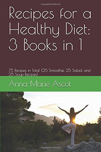 Recipes for a Healthy Diet: 3 Books in 1: 75 Recipes in Total (25 Smoothie, 25 Salad, and 25 Soup Re