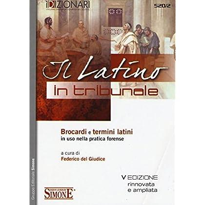 Il Latino In Tribunale. Brocardi E Termini Latini In Uso Nella Pratica Forense