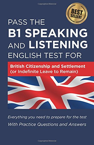 Pass The B1 Speaking and Listening English Test For British Citizenship and settlement (or Indefinite Leave to Remain): With Practice Questions and Answers