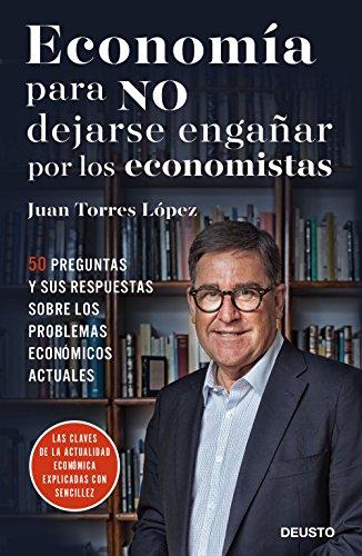 Economía para NO dejarse engañar por los economistas: 50 preguntas y sus respuestas sobre los problemas económicos actuales por Juan Torres López