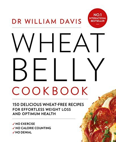 Wheat Belly Cookbook: 150 delicious wheat-free recipes for effortless weight loss and optimum health: Written by Dr William Davis, 2015 Edition, Publisher: Harper Thorsons [Paperback]