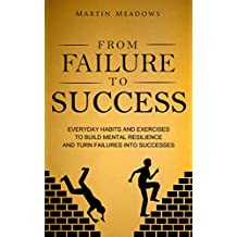From Failure to Success: Everyday Habits and Exercises to Build Mental Resilience and Turn Failures Into Successes (English Edition)