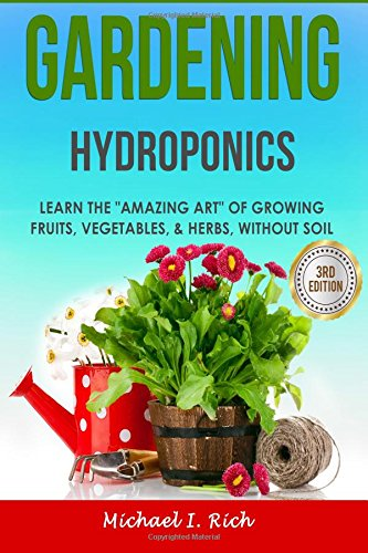 Gardening: Hydroponics - Learn the Amazing Art of Growing: Fruits, Vegetables, & Herbs, Without Soil