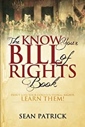 The Know Your Bill of Rights Book: Don't Lose Your Constitutional Rights--Learn Them! by Sean Patrick (2013-10-07)