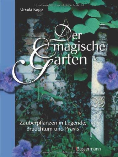 Der magische Garten: Zauberpflanzen in Legende, Brauchtum und Praxis