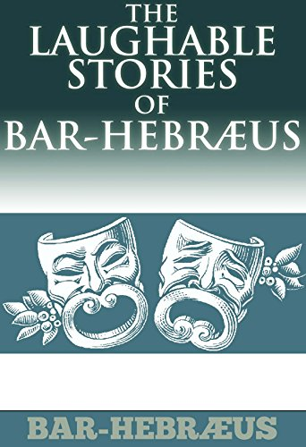 BAR-HEBRÆUS - THE LAUGHABLE STORIES OF BAR-HEBRAEUS (A rich collection of humorous anecdotes from an ecclesiastical 13th century Syrian Orthodox Bishop) - Annotated Writing and Life Changing