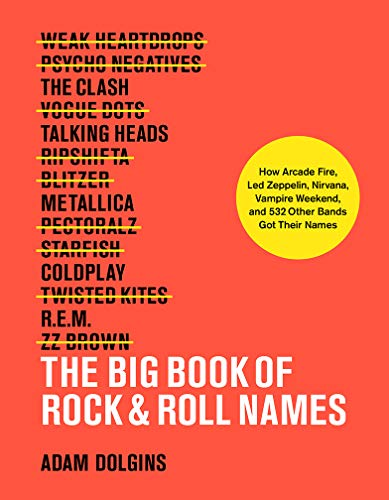 The Big Book of Rock & Roll Names: How Arcade Fire, Led Zeppelin, Nirvana, Vampire Weekend, and 531 Other Bands Got Their Names Adams Rock