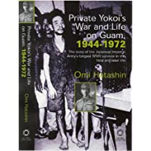 Private Yokoi's War and Life on Guam, 1944-72: The Story of the Japanese Imperial Army's Longest WWII Survivor in the Field and Later Life: The Story ... WWII Survivor in the Field and Later Life