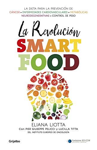 La revolución Smartfood: Dieta fundamental para la prevención del cáncer, de las enfermedades cardiovasculares, metabólicas y neurodegenerativas, y el control de peso por Eliana Liotta