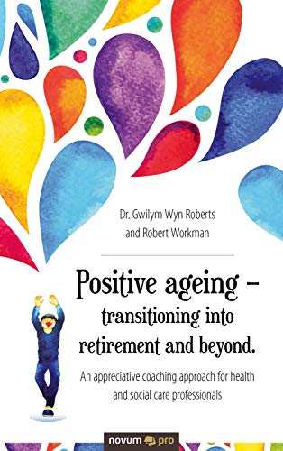 Positive ageing – transitioning into retirement and beyond.: An appreciative coaching approach for health and social care professionals di Dr. Gwilym Wyn Roberts and Robert Workman