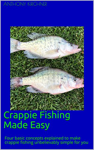 CRAPPIE FISHING MADE EASY: FOUR BASIC CONCEPTS EXPLAINED TO MAKE CRAPPIE FISHING UNBELIEVABLY SIMPLE FOR YOU (English Edition)