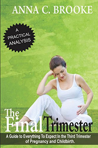 The Final Trimester: A Guide To Everything To Expect In The Third Trimester Of Pregnancy And Childbirth: Volume 1 (Pregnancy Guide, Preparing for Childbirth, Pregnancy Book for First Time Moms)