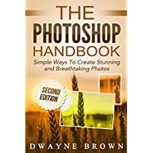 Photoshop: The Photoshop Handbook: Simple Ways to Create Visually Stunning and Breathtaking Photos (Photography, Digital Photography, Creativity, Photoshop)
