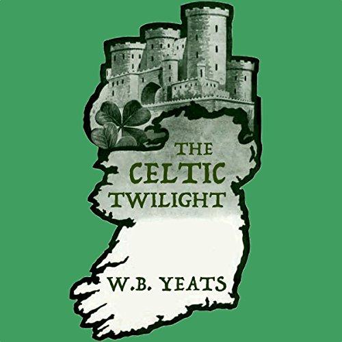 The Celtic Twilight - William Butler Yeats - Unabridged