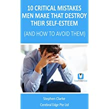 10 Critical Mistakes Men Make that Destroy their Self-Esteem (and How to Avoid Them): Overwhelmed by stress and anxiety? Try this for quick relief and ... in as little as 30 days. (English Edition)