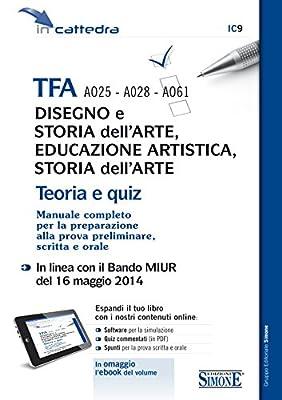 TFA A025 - A028 - A061 - Disegno e storia dell'arte, Educazione artistica, Storia dell'arte: TEORIA e QUIZ - Manuale Completo per la preparazione alla prova preliminare, scritta e orale