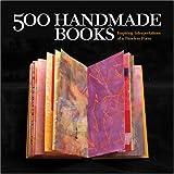500 Handmade Books: Inspiring Interpretations of a Timeless Form (500 (Lark Paperback))