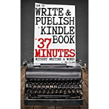 How To Write and Publish a Kindle Book in 37 Minutes - Without Writing a Word! (English Edition)