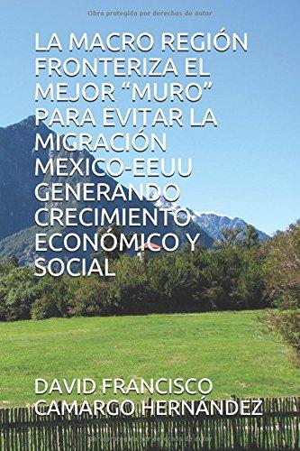 """LA MACRO REGIÓN FRONTERIZA EL MEJOR """"MURO"""" PARA EVITAR  LA MIGRACIÓN  MEXICO-EEUU GENERANDO CRECIMIENTO ECONÓMICO Y SOCIAL"""
