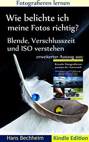 Wie belichte ich meine Fotos richtig?: Fotografieren lernen: Blende, Verschlusszeit und ISO verstehen, erweiterter Auszug aus