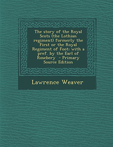 The story of the Royal Scots (the Lothian regiment) formerly the First or the Royal Regiment of Foot; with a pref. by the Earl of Rosebery  - Primary Source Edition