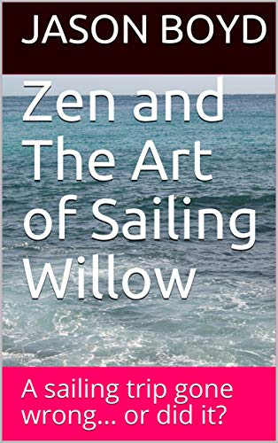 Zen and The Art of Sailing Willow: A sailing trip gone wrong... or did it? (English Edition)