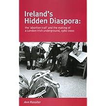 Ireland's Hidden Diaspora: The 'abortion Trail' and the Making of a London-Irish Underground, 1980-2000