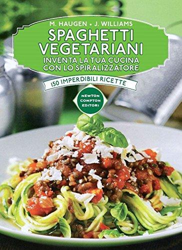 Spaghetti vegetariani. Inventa la tua cucina con lo spiralizzatore