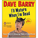 I'll Mature When I'm Dead: Dave Barry's Amazing Tales of Adulthood