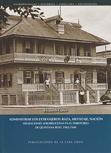 Administrar los extranjeros: raza, mestizaje, nación: Migraciones afrobeliceñas en el territorio de Quintana Roo, 1902-1940 (D'Amérique latine)