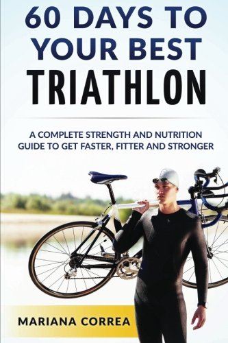 60 DAYS To YOUR BEST TRIATHLON: A COMPLETE Strength Training and Nutrition Guide to Get FASTER, FITTER and STRONGER por Mariana Correa