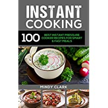 Instant Cooking: 100 Best Instant Pressure Cooker Recipes For Smart & Fast Meals