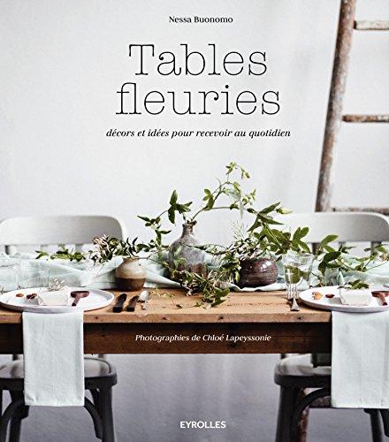 Tables fleuries: Décors et idées pour recevoir au quotidien. par Nessa Buonomo