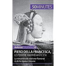 Piero Della Francesca, le peintre mathématicien: La rencontre du réalisme flamand et de la rigueur toscane (Artistes t. 58)