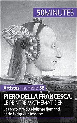 Piero Della Francesca, le peintre mathématicien: La rencontre du réalisme flamand et de la rigueur toscane (Artistes t. 58) (French