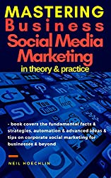 Mastering Business Social Media Marketing Theory & Practice: book covers the fundamental facts & strategies, automation & advanced ideas & tips on corporate social marketing for businesses & beyond