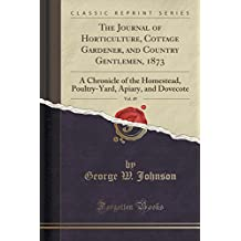The Journal of Horticulture, Cottage Gardener, and Country Gentlemen, 1873, Vol. 49: A Chronicle of the Homestead, Poultry-Yard, Apiary, and Dovecote (Classic Reprint)