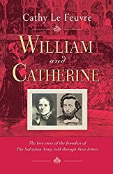 William and Catherine: The Love Story of the Founders of the Salvation Army, Told Through Letters: Written by Cathy Le Feuvre, 2013 Edition, (1st New edition) Publisher: Monarch Books [Paperback]