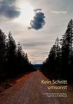 Kein Schritt umsonst: Zu Fuß von Berlin zum Nordkap. Tagebuch einer Wanderung
