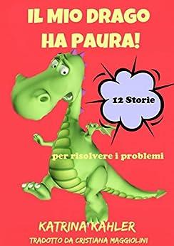 Il Mio Drago ha paura! 12 storie per risolvere i problemi (Italian Edition)